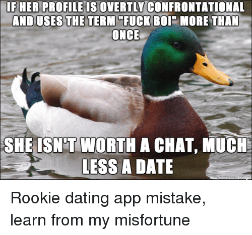 Misfortunately: IF HER PROFILE IS OVERTLY CONFRONTATIONAL  AND USES THE TERM FUCK BOI MORE THAN  ONCE  SHE ISN TWORTH A CHAT, MUCH:  LESS A DATE Rookie dating app mistake, learn from my misfortune