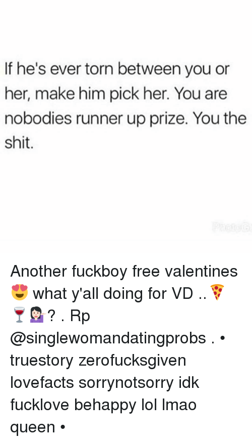 Runner Up: If he's ever torn between you or  her, make him pick her. You are  nobodies runner up prize. You the  shit Another fuckboy free valentines 😍 what y'all doing for VD ..🍕🍷💁🏻? . Rp @singlewomandatingprobs . • truestory zerofucksgiven lovefacts sorrynotsorry idk fucklove behappy lol lmao queen •