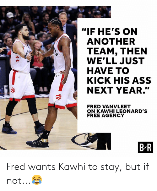 "fred: ""IF HE'S ON  ANOTHER  TEAM, THEN  WE'LL JUST  HAVE TO  KICK HIS ASS  NEXT YEAR.""  SY  FRED VANVLEET  ON KAWHI LEONARD'S  FREE AGENCY  B R  RS Fred wants Kawhi to stay, but if not...😂"