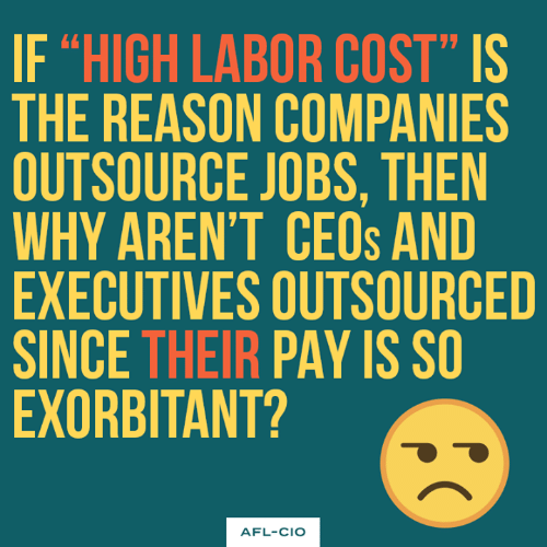 """afl: IF """"HIGH LABOR COST"""" IS  THE REASON COMPANIES  OUTSOURCE JOBS, THEN  WHY AREN'T CEOs AND  EXECUTIVES OUTSOURCED  SINCE THEIR PAY IS S  EXORBITANT?  AFL-CIO"""
