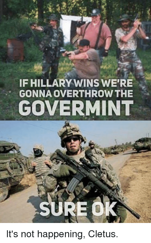 cletus: IF HILLARY WINS WERE  GONNA OVERTHROW THE  GOVERMINT  RE0k It's not happening, Cletus.