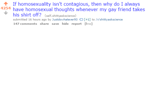 Contagious, Homosexuality, and Gay: If homosexuality isn't contagious, then why do I always  4254 have homosexual thoughts whenever my gay friend takes  his shirt off? (self.shittyaskscience)  submitted 16 hours ago by Justdowhatever93+1 to/r/shittyaskscience  147 comments share save hide report c]