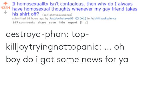 oh boy: If homosexuality isn't contagious, then why do I always  4254 have homosexual thoughts whenever my gay friend takes  his shirt off? (self.shittyaskscience)  submitted 16 hours ago by Justdowhatever93+1 to/r/shittyaskscience  147 comments share save hide report c] destroya-phan: top-killjoytryingnottopanic:  …  oh boy do i got some news for ya