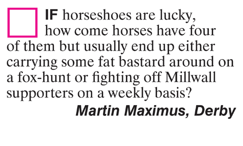 Maximus: IF horseshoes are lucky,  how come horses have four  of them but usually end up either  carrving some fat bastard around on  a fox-hunt or fighting off Millwall  supporters on a weekly basis?  Martin Maximus, Derby