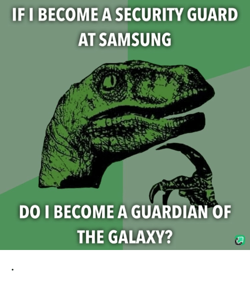 Guardian: IF I BECOME A SECURITY GUARD  AT SAMSUNG  DO I BECOME A GUARDIAN OF  THE GALAXY? .