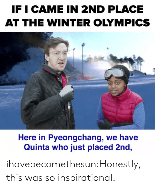 winter olympics: IF I CAME IN 2ND PLACE  AT THE WINTER OLYMPICS  Here in Pyeongchang, we have  Quinta who just placed 2nd, ihavebecomethesun:Honestly, this was so inspirational.