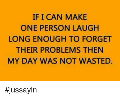Dank, 🤖, and Can: IF I CAN MAKE  ONE PERSON LAUGH  LONG ENOUGH TO FORGET  THEIR PROBLEMS THEN  MY DAY WAS NOT WASTED. #jussayin