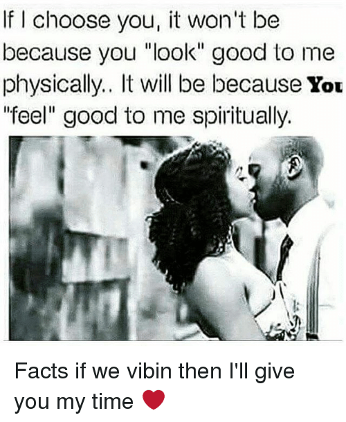 """Vibin: If I choose you, it won't be  because you """"look"""" good to me  physically.. It will be because You  feel"""" good to me spiritually. Facts if we vibin then I'll give you my time ❤"""