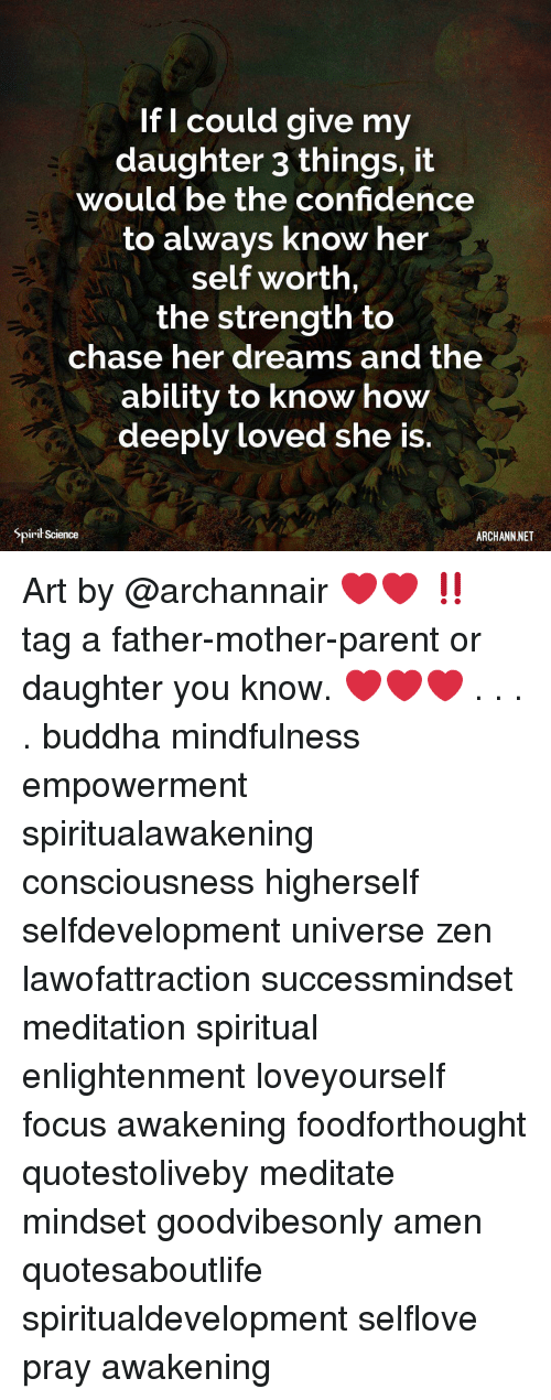 Spirit Science: If I could give my  daughter 3 things, it  would be the confidence  to always know her  self worth,  the strength to  chase her dreams and the  ability to know how  deeply loved she is.  Spirit Science  ARCHANN.NET Art by @archannair ❤️❤️ ‼️ tag a father-mother-parent or daughter you know. ❤️❤️❤️ . . . . buddha mindfulness empowerment spiritualawakening consciousness higherself selfdevelopment universe zen lawofattraction successmindset meditation spiritual enlightenment loveyourself focus awakening foodforthought quotestoliveby meditate mindset goodvibesonly amen quotesaboutlife spiritualdevelopment selflove pray awakening