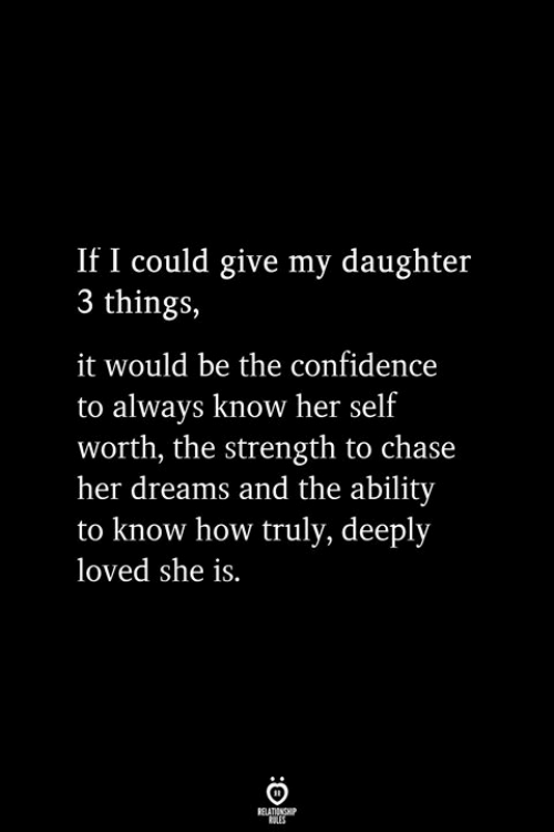 Self Worth: If I could give my daughter  3 things,  it would be the confidence  to always know her self  worth, the strength to chase  her dreams and the ability  to know how truly, deeply  loved she is.