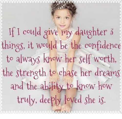 if i could give my daughter things it would be 5114082 if i could give my daughter things it would be the confidence to,I Love My Daughter Meme