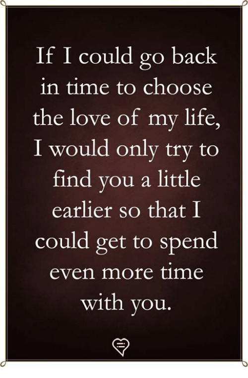 Life, Love, and Memes: If I could go back  in time to choose  the love of my life,  I would only try to  find you a little  earlier so that I  could get to spend  even more time  with you.