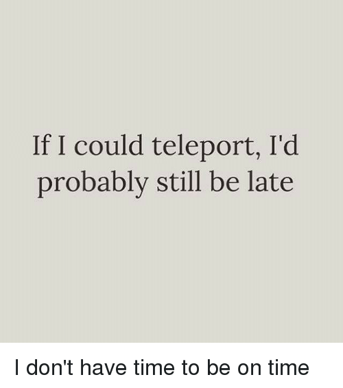 Girl Memes, Times, and Still: If I could teleport, I'd  probably still be late I don't have time to be on time