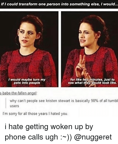 Kristen Stewart: If I could transform one person into something else, I would...  I would maybe turn my  pets Into people  for like two minutes. Just to  see what they would look IIko.  why can't people see kristen stewart is basically 98% of all tumbl  users  I'm sorry for all those years I hated you i hate getting woken up by phone calls ugh :~)) @nuggeret