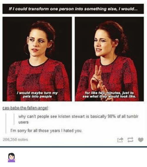 Kristen Stewart: If I could transform one person into something else, Iwould...  I would maybe turn my  for twom Just to  see what  uld look like.  pets into People  why can't people see kristen stewart is basically 98% of all tumblr  I'm sorry for all those years l hated you.  206,350 notes 🤷🏻‍♀️