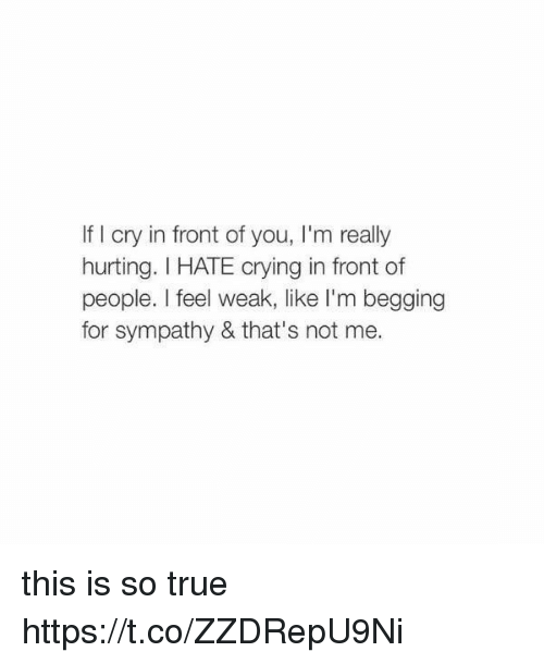 Crying, True, and Girl Memes: If I cry in front of you, I'm really  hurting. I HATE crying in front of  people. I feel weak, like I'm begging  for sympathy & that's not me. this is so true https://t.co/ZZDRepU9Ni