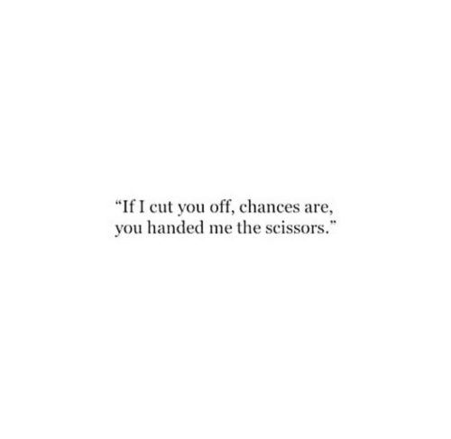 """scissors: """"If I cut you off, chances are,  you handed me the scissors."""""""
