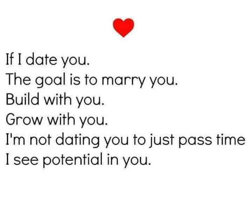 Dating, Relationships, and Date: If I date you  The goal is to marry you.  Build with you.  Grow with you  I'm not dating you to just pass time  I see potential in you