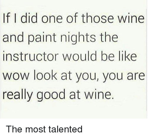 Be Like, Wow, and Wine: If I did one of those wine  and paint nights the  instructor would be like  wow look at you, you are  really good at wine. The most talented