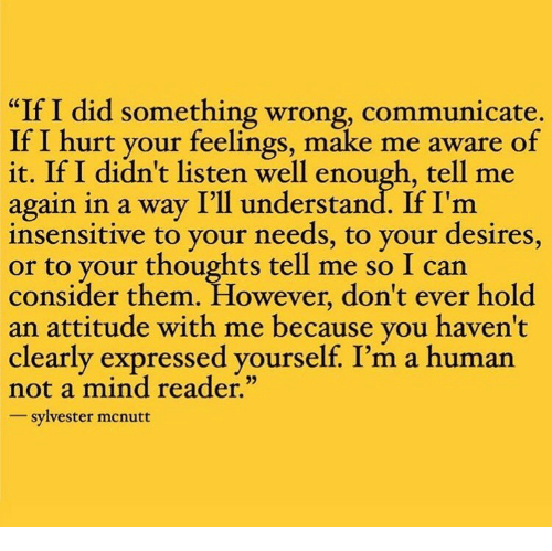 """Tell Me Again: """"If I did something wrong, communicate.  If I hurt your feelings, make me aware of  it. If I didn't listen well enough, tell me  again in a way I'll understand. If I'm  insensitive to your needs, to your desires,  to your thoughts tell me so I can  consider them. However, don't ever hold  an attitude with me because vou haven't  clearly expressed yourself. I'm a human  not a mind reader.""""  sylvester mcnutt"""