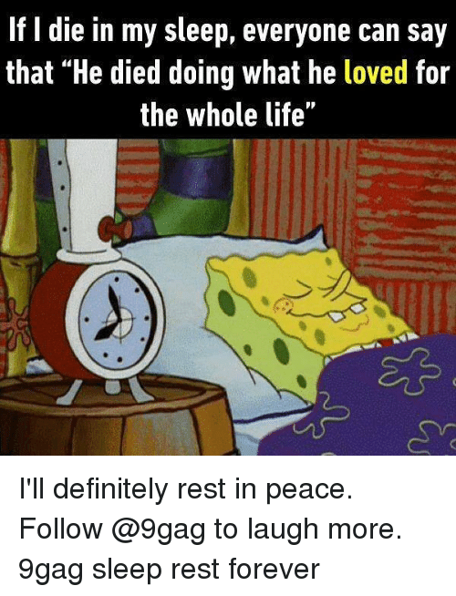 """9gag, Definitely, and Life: If I die in my sleep, everyone can say  that """"He died doing what he loved for  the whole life"""" I'll definitely rest in peace. Follow @9gag to laugh more. 9gag sleep rest forever"""
