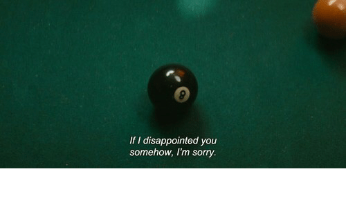 Disappointed: If I disappointed you  somehow, I'm sorry.