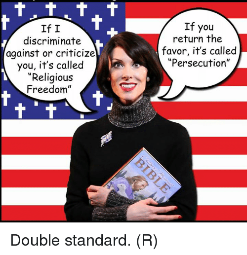 "Discriminize: If I  discriminate  against or criticize  you, it's called  ""Religious  Freedom""  If you  return the  favor, it's called  ""Persecution"" Double standard. (R)"