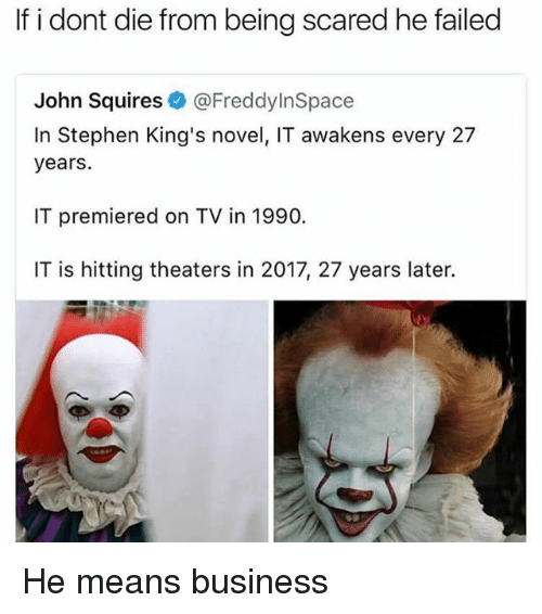 Stephen, Tumblr, and Business: If i dont die from being scared he failed  John Squires@FreddylnSpace  In Stephen King's novel, IT awakens every 27  years  IT premiered on TV in 1990.  IT is hitting theaters in 2017, 27 years later. He means business