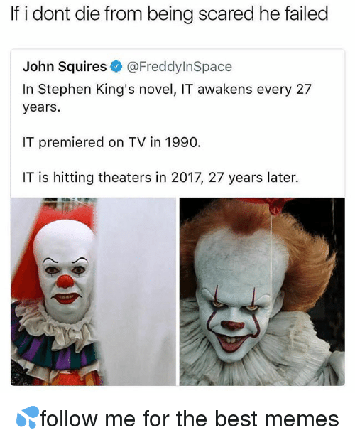 Memes, Stephen, and Best: If i dont die from being scared he failed  John Squires@FreddyInSpace  In Stephen King's novel, IT awakens every 27  years.  IT premiered on TV in 1990.  IT is hitting theaters in 2017, 27 years later.  rt 💦follow me for the best memes