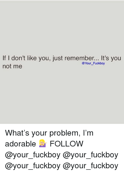 Fuckboy, Memes, and Adorable: If I don't like you, just remember... It's you  not me  @Your Fuckboy What's your problem, I'm adorable 💁🏼 FOLLOW @your_fuckboy @your_fuckboy @your_fuckboy @your_fuckboy