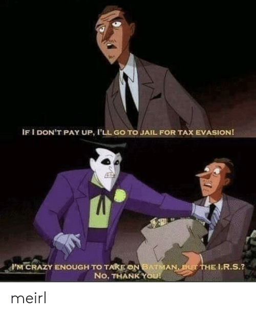 tax evasion: IF I DON'T PAY UP, I'LL GO TO JAIL FOR TAX EVASION!  F'M CRAZY ENOUGH TO TAKE ON BATMAN BUT THE L.R.S.?  No, THANK YOU! meirl