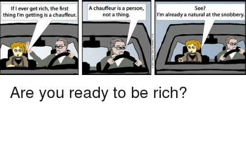 Memes, 🤖, and Ares: If I ever get rich, the first  thing I'm getting is a chauffeur  A chauffeur is a person,  not a thing.  See?  I'm already a natural at the snobbery Are you ready to be rich?