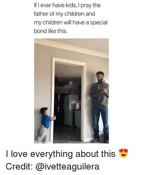Father Of: If i ever have kids, I pray the  father of my children and  my children will have a special  bond like this. I love everything about this 😍 Credit: @ivetteaguilera