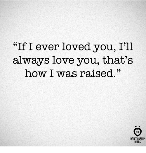 """Love, How, and You: """"If I ever loved you, I'll  always love you, that's  how I was raised.""""  יי  RELATIONSHIP  RULES"""