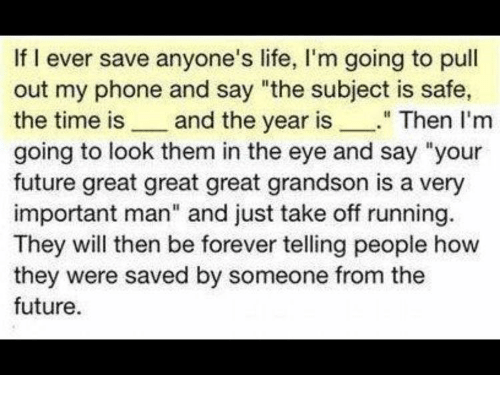 """Future, Life, and Phone: If I ever save anyone's life, I'm going to pull  out my phone and say """"the subject is safe  the time is and the year is""""Then I'm  going to look them in the eye and say """"your  future great great great grandson is a very  important man"""" and just take off running.  They will then be forever telling people how  they were saved by someone from the  future."""