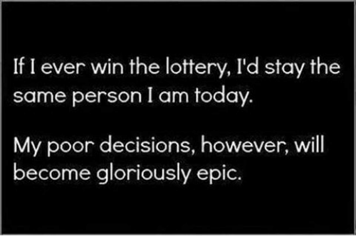 Lottery, Memes, and Today: If I ever win the lottery, I'd stay the  same person I am today  My poor decisions, however, will  become gloriously epic