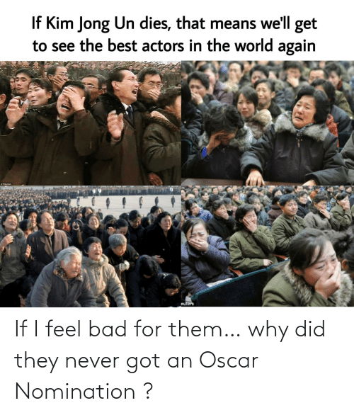 Bad: If I feel bad for them… why did they never got an Oscar Nomination ?