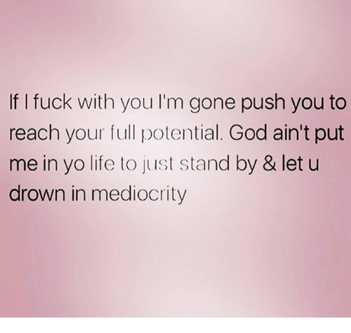 Fucking, God, and Life: If I fuck with you I'm gone push you to  reach your full potential. God ain't put  me in yo life to just stand by & let u  drown in mediocrity