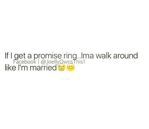 A Promise Ring: If I get a promise ring. Ima walk around  ace book (a JOelly Wns l his l  like I'm married