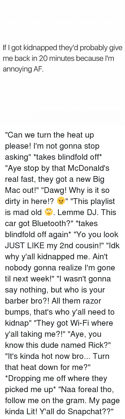 "Kidnapped Me: If I got kidnapped they'd probably give  me back in 20 minutes because I'm  annoying AF. ""Can we turn the heat up please! I'm not gonna stop asking"" *takes blindfold off* ""Aye stop by that McDonald's real fast, they got a new Big Mac out!"" ""Dawg! Why is it so dirty in here!? 😠"" ""This playlist is mad old 🙄. Lemme DJ. This car got Bluetooth?"" *takes blindfold off again* ""Yo you look JUST LIKE my 2nd cousin!"" ""Idk why y'all kidnapped me. Ain't nobody gonna realize I'm gone til next week!"" ""I wasn't gonna say nothing, but who is your barber bro?! All them razor bumps, that's who y'all need to kidnap"" ""They got Wi-Fi where y'all taking me?!"" ""Aye, you know this dude named Rick?"" ""It's kinda hot now bro... Turn that heat down for me?"" *Dropping me off where they picked me up* ""Naa foreal tho, follow me on the gram. My page kinda Lit! Y'all do Snapchat??"""
