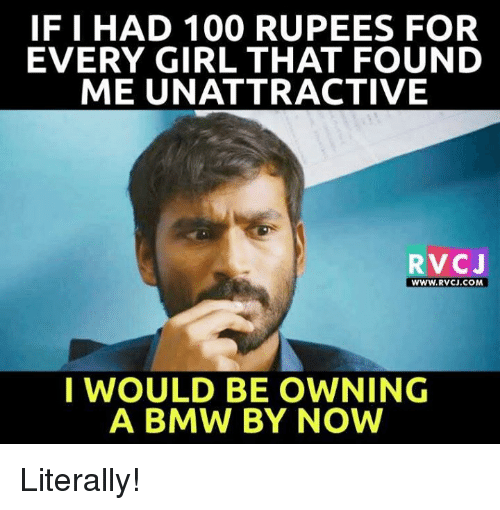 Rupees: IF I HAD 100 RUPEES FOR  EVERY GIRL THAT FOUND  ME UN ATTRACTIVE  RVCJ  WWW. RVCJ, COM  I WOULD BE OWNING  A BMW BY NOW Literally!