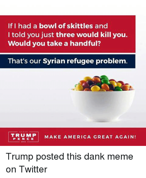 Make America Great Again Trump: If I had a bowl of skittles and  I told you just three would kill you.  Would you take a handful?  That's our Syrian refugee problem.  TRUMP  MAKE AMERICA GREAT AGAIN! Trump posted this dank meme on Twitter