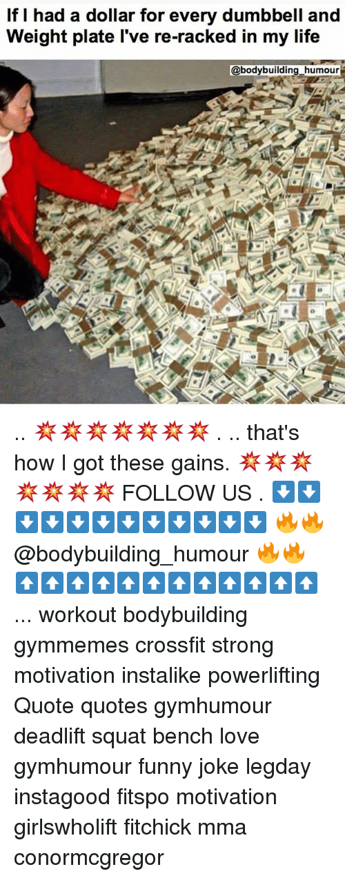 Squating: If I had a dollar for every dumbbell and  Weight plate l've re-racked in my life  @bodybuilding_humour .. 💥💥💥💥💥💥💥 . .. that's how I got these gains. 💥💥💥💥💥💥💥 FOLLOW US . ⬇️⬇️⬇️⬇️⬇️⬇️⬇️⬇️⬇️⬇️⬇️⬇️ 🔥🔥@bodybuilding_humour 🔥🔥 ⬆️⬆️⬆️⬆️⬆️⬆️⬆️⬆️⬆️⬆️⬆️⬆️ ... workout bodybuilding gymmemes crossfit strong motivation instalike powerlifting Quote quotes gymhumour deadlift squat bench love gymhumour funny joke legday instagood fitspo motivation girlswholift fitchick mma conormcgregor