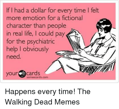 the walking dead memes: If I had a dollar for every time I felt  more emotion for a fictional  character than people  in real life, I could pay  for the psychiatric  help I obviously  need  your  e cards  sormeecards.com Happens every time!  The Walking Dead Memes