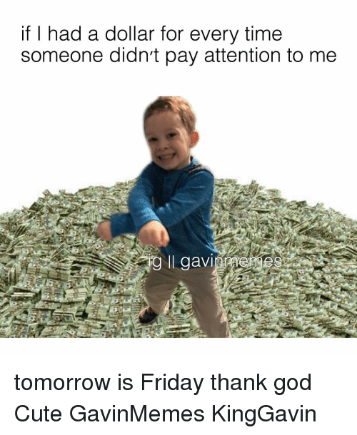 Tomorrow Is Friday: if I had a dollar for every time  someone didn't pay attention to me  ig ll gavi tomorrow is Friday thank god Cute GavinMemes KingGavin