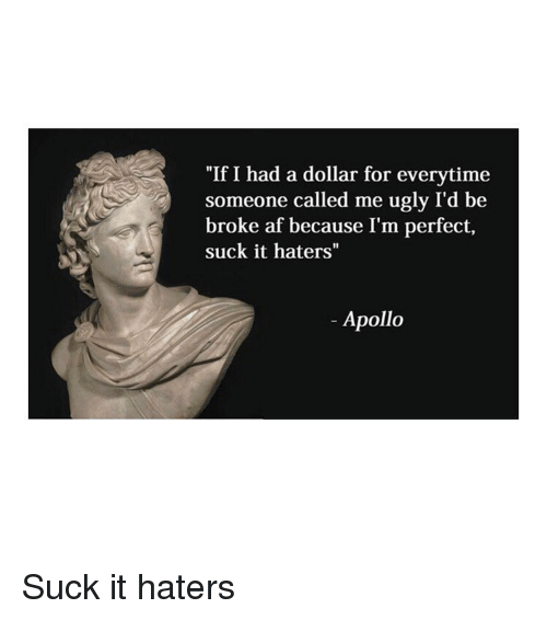 """Broke AF: """"If I had a dollar for everytime  someone called me ugly I'd be  broke af because I'm perfect,  suck it haters""""  Apollo Suck it haters"""