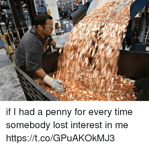 Funny, Lost, and Time: if I had a penny for every time somebody lost interest in me https://t.co/GPuAKOkMJ3
