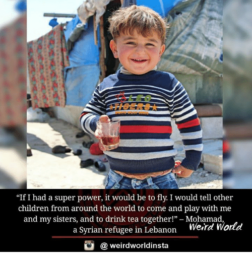 "lebanon: ""If I had a super power, it would be to fly. I would tell other  children from around the world to come and play with me  and my sisters, and to drink tea together!""  Mohamad  World  a Syrian refugee in Lebanon  Werre  weirdworldinsta  a"
