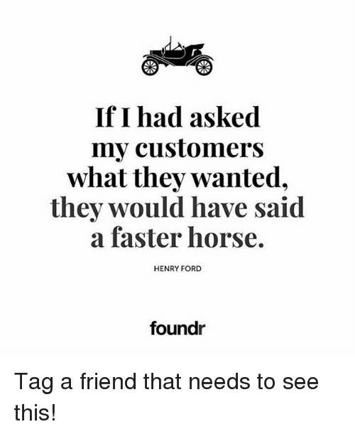 Fords: If I had asked  my customers  what they wanted,  they would have said  a faster horse.  HENRY FORD  foundr Tag a friend that needs to see this!