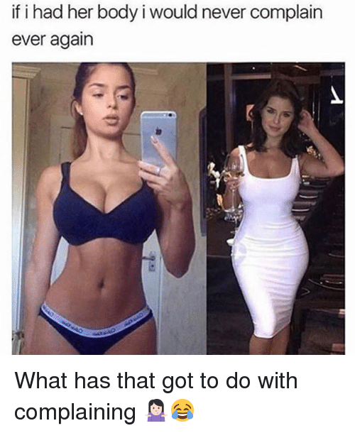 Memes, Never, and 🤖: if i had her body i would never complain  ever again What has that got to do with complaining 🤷🏻♀️😂